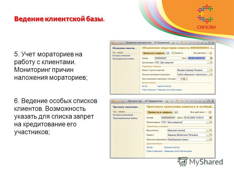 Ведение клиентской базы Ведение клиентской базы. 5. Учет мораториев на работу с клиентами. Мониторинг причин наложения мораториев; 6. Ведение особых списков клиентов. Возможность указать для списка запрет на кредитование его участников;