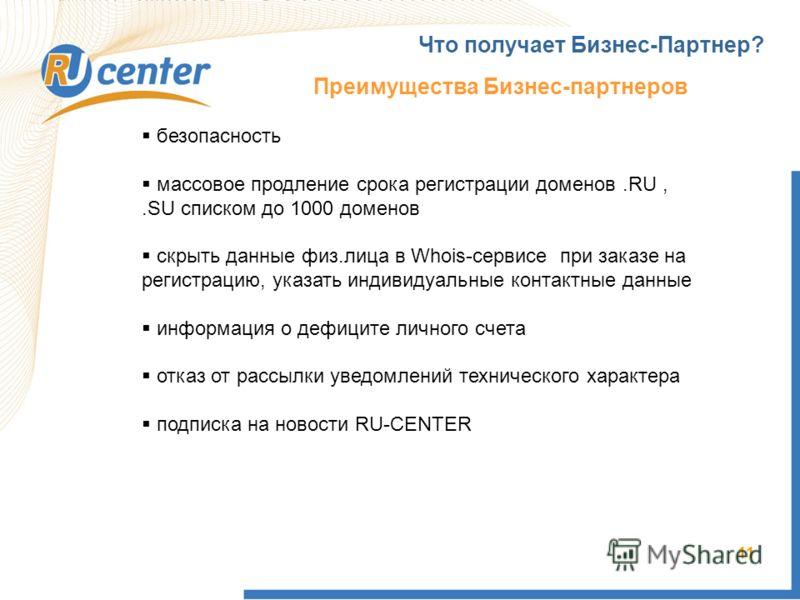 11 Что получает Бизнес-Партнер? Преимущества Бизнес-партнеров безопасность массовое продление срока регистрации доменов.RU,.SU списком до 1000 доменов скрыть данные физ.лица в Whois-сервисе при заказе на регистрацию, указать индивидуальные контактные