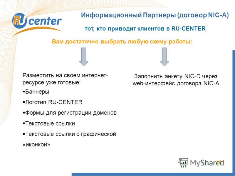 15 Информационный Партнеры (договор NIC-A) тот, кто приводит клиентов в RU-CENTER Вам достаточно выбрать любую схему работы: Разместить на своем интернет- ресурсе уже готовые: Баннеры Логотип RU-CENTER Формы для регистрации доменов Текстовые ссылки Т