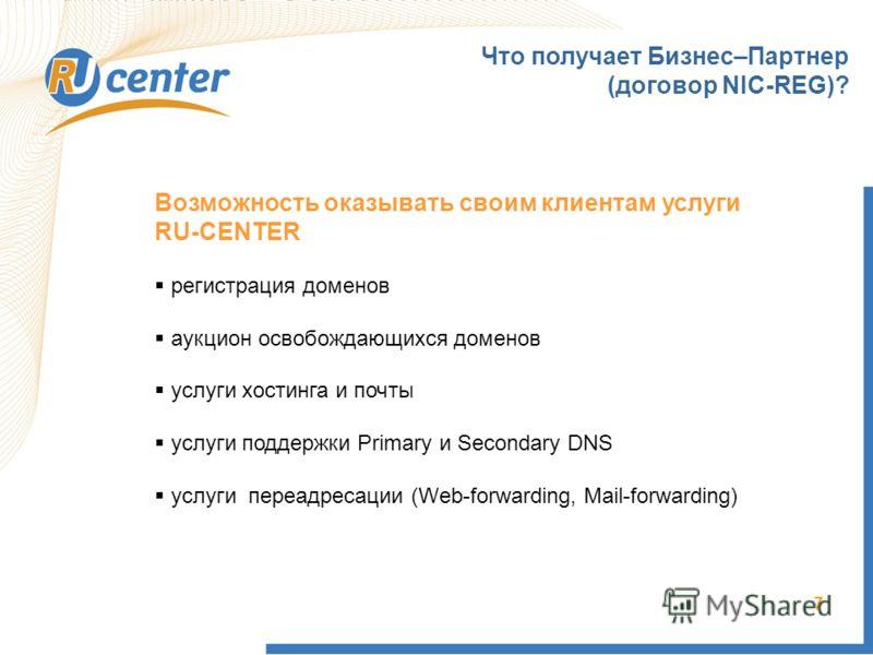 7 Что получает Бизнес–Партнер (договор NIC-REG)? Возможность оказывать своим клиентам услуги RU-CENTER регистрация доменов аукцион освобождающихся доменов услуги хостинга и почты услуги поддержки Primary и Secondary DNS услуги переадресации (Web-forw