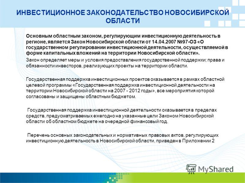 ИНВЕСТИЦИОННОЕ ЗАКОНОДАТЕЛЬСТВО НОВОСИБИРСКОЙ ОБЛАСТИ Основным областным законом, регулирующим инвестиционную деятельность в регионе, является Закон Новосибирской области от 14.04.2007 97-ОЗ «О государственном регулировании инвестиционной деятельност