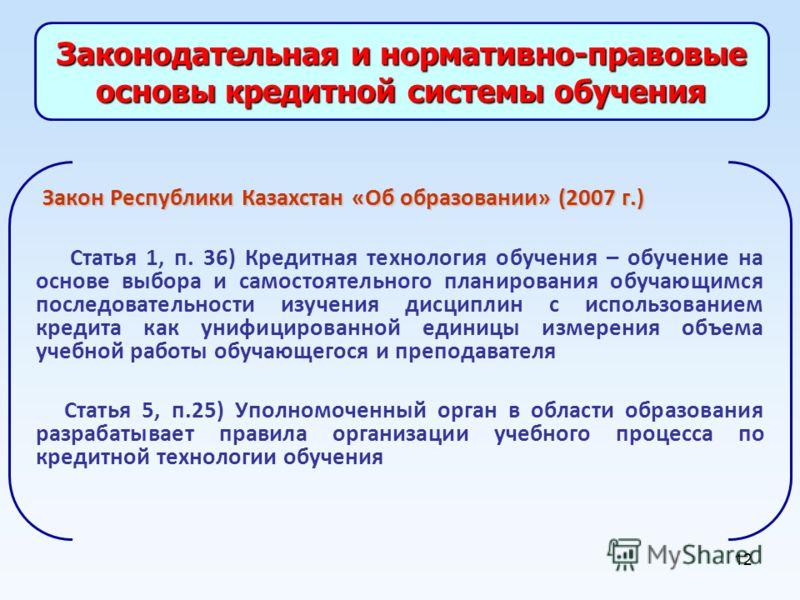 12 Законодательная и нормативно-правовые основы кредитной системы обучения Закон Республики Казахстан «Об образовании» (2007 г.) Статья 1, п. 36) Кредитная технология обучения – обучение на основе выбора и самостоятельного планирования обучающимся по