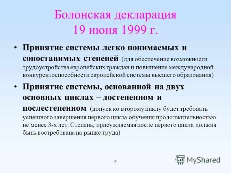 4 Болонская декларация 19 июня 1999 г. Принятие системы легко понимаемых и сопоставимых степеней (для обеспечение возможности трудоустройства европейских граждан и повышение международной конкурентоспособности европейской системы высшего образования)