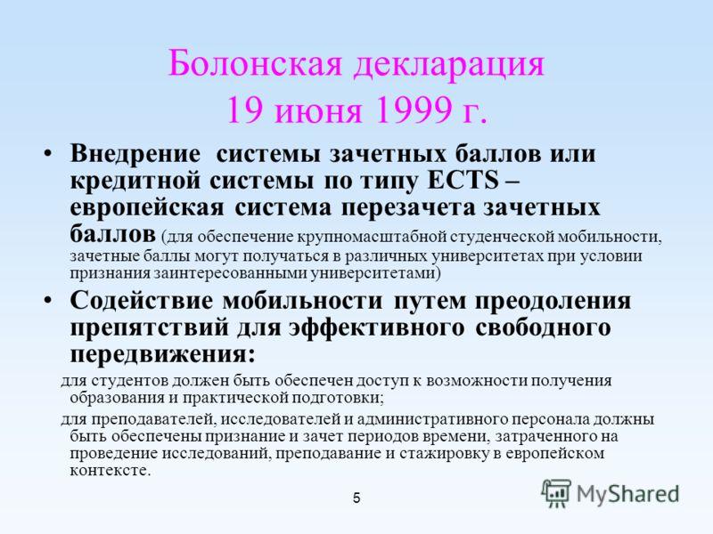 5 Болонская декларация 19 июня 1999 г. Внедрение системы зачетных баллов или кредитной системы по типу ECTS – европейская система перезачета зачетных баллов (для обеспечение крупномасштабной студенческой мобильности, зачетные баллы могут получаться в