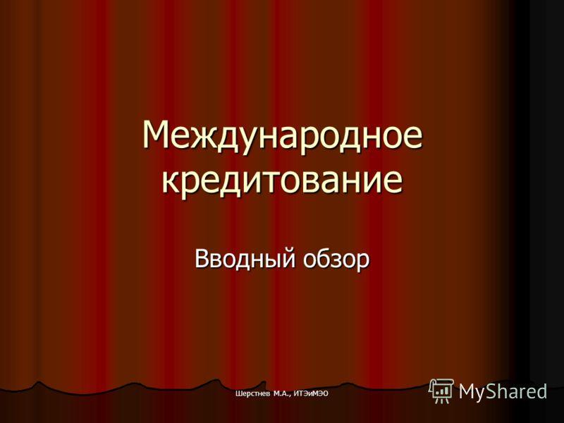 Шерстнев М.А., ИТЭиМЭО Международное кредитование Вводный обзор