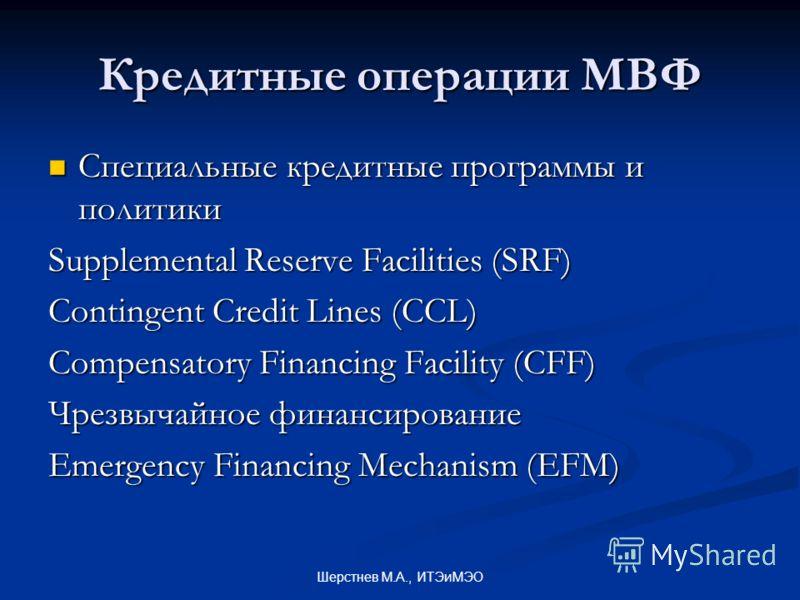 Шерстнев М.А., ИТЭиМЭО Кредитные операции МВФ Специальные кредитные программы и политики Специальные кредитные программы и политики Supplemental Reserve Facilities (SRF) Contingent Credit Lines (CCL) Compensatory Financing Facility (CFF) Чрезвычайное