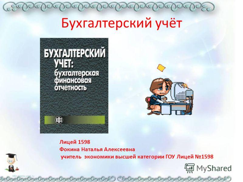 Бухгалтерский учёт Лицей 1598 Фокина Наталья Алексеевна учитель экономики высшей категории ГОУ Лицей 1598