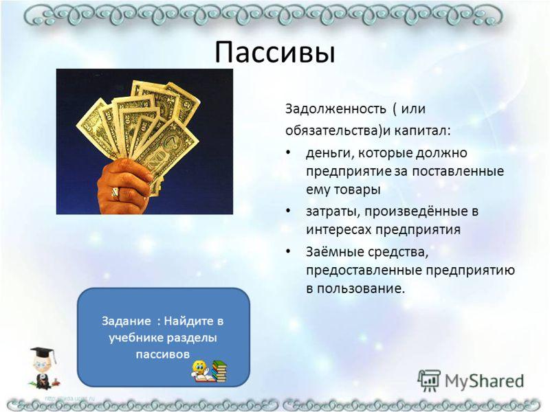 Пассивы Задолженность ( или обязательства)и капитал: деньги, которые должно предприятие за поставленные ему товары затраты, произведённые в интересах предприятия Заёмные средства, предоставленные предприятию в пользование. Задание : Найдите в учебник