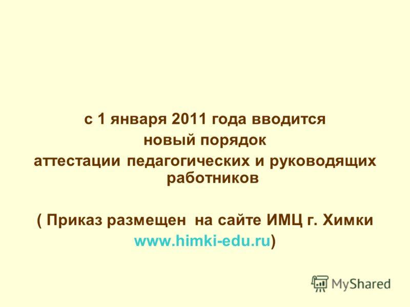 с 1 января 2011 года вводится новый порядок аттестации педагогических и руководящих работников ( Приказ размещен на сайте ИМЦ г. Химки www.himki-edu.ru)