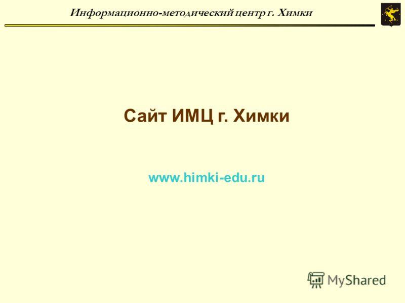 Информационно-методический центр г. Химки Сайт ИМЦ г. Химки www.himki-edu.ru