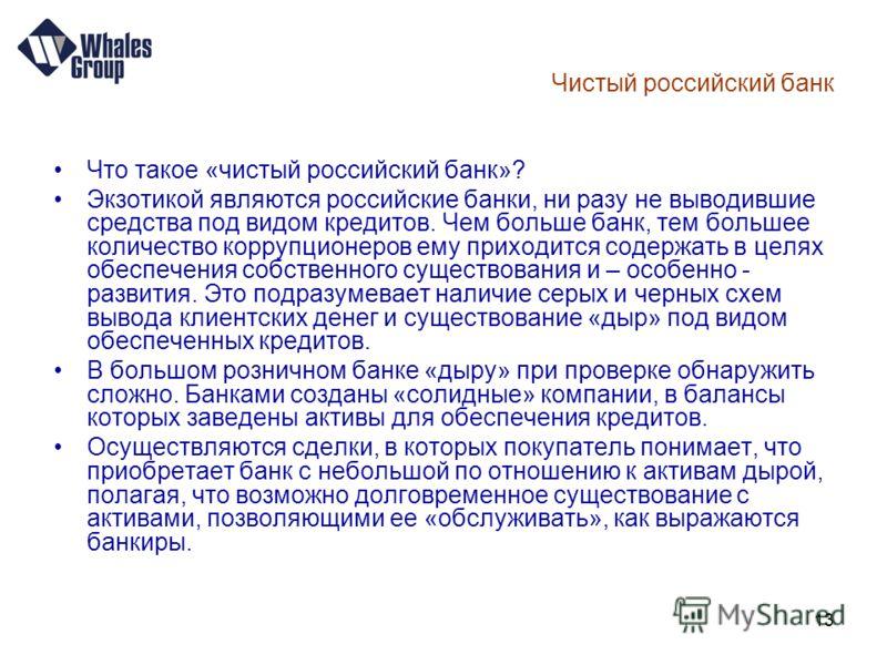 13 Чистый российский банк Что такое «чистый российский банк»? Экзотикой являются российские банки, ни разу не выводившие средства под видом кредитов. Чем больше банк, тем большее количество коррупционеров ему приходится содержать в целях обеспечения