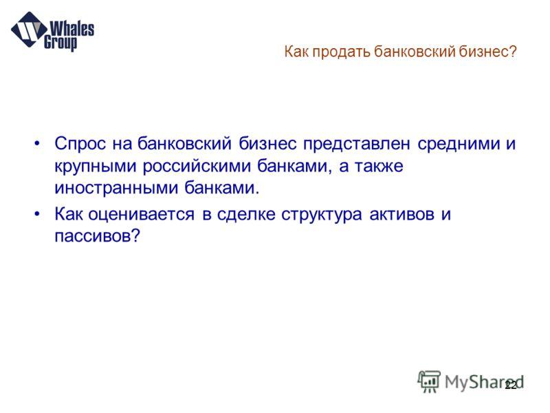 22 Как продать банковский бизнес? Спрос на банковский бизнес представлен средними и крупными российскими банками, а также иностранными банками. Как оценивается в сделке структура активов и пассивов?