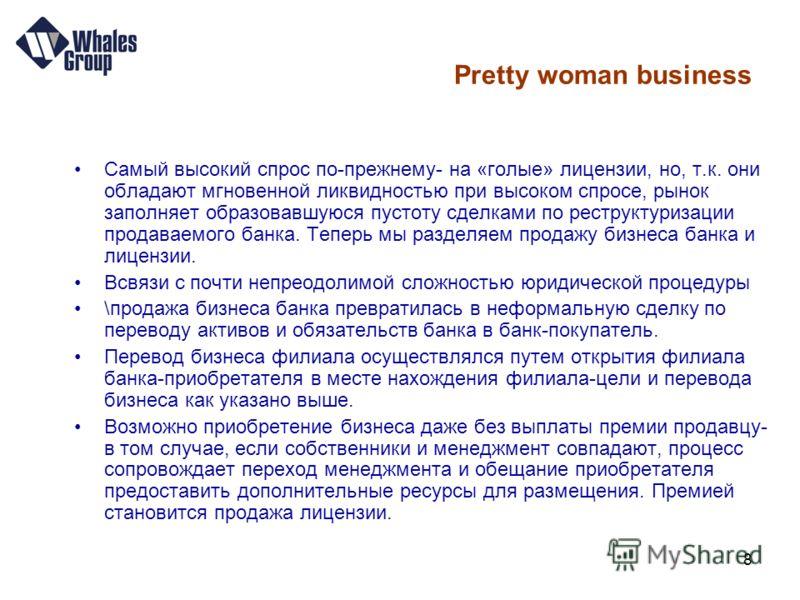 8 Pretty woman business Самый высокий спрос по-прежнему- на «голые» лицензии, но, т.к. они обладают мгновенной ликвидностью при высоком спросе, рынок заполняет образовавшуюся пустоту сделками по реструктуризации продаваемого банка. Теперь мы разделяе