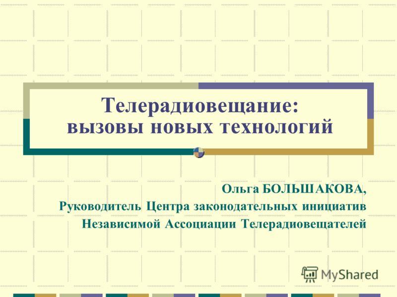 Телерадиовещание: вызовы новых технологий Ольга БОЛЬШАКОВА, Руководитель Центра законодательных инициатив Независимой Ассоциации Телерадиовещателей