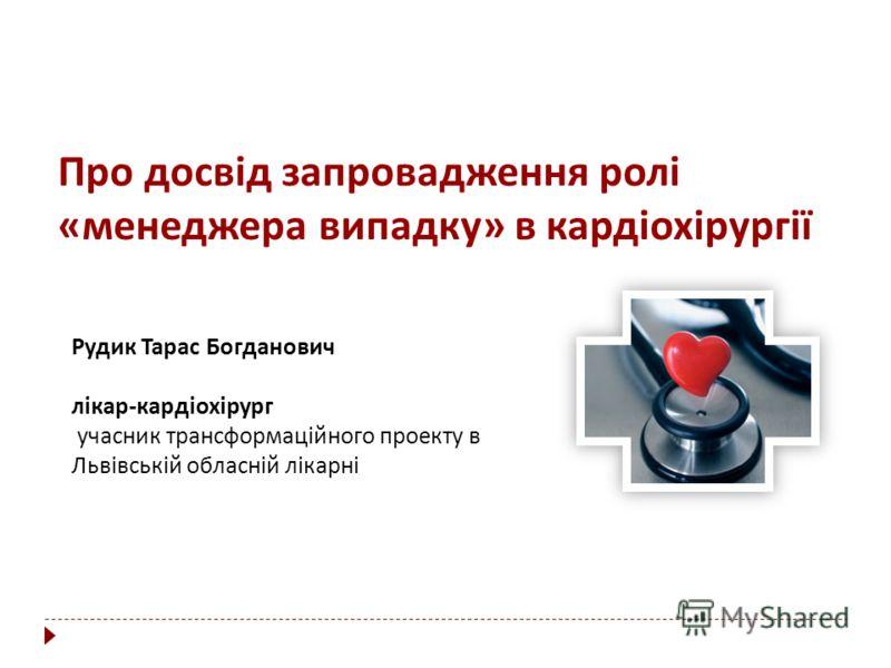 Про досвід запровадження ролі «менеджера випадку» в кардіохірургії Рудик Тарас Богданович лікар-кардіохірург учасник трансформаційного проекту в Львівській обласній лікарні