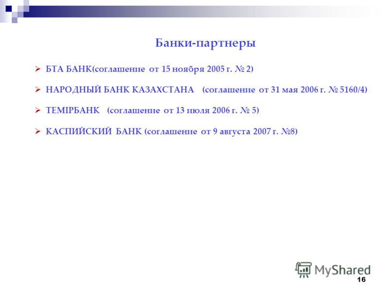 16 Банки-партнеры БТА БАНК(соглашение от 15 ноября 2005 г. 2) НАРОДНЫЙ БАНК КАЗАХСТАНА (соглашение от 31 мая 2006 г. 5160/4) ТЕМIРБАНК (соглашение от 13 июля 2006 г. 5) КАСПИЙСКИЙ БАНК (соглашение от 9 августа 2007 г. 8)