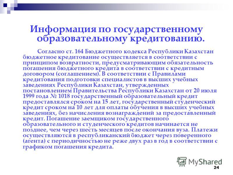 24 Информация по государственному образовательному кредитованию. Согласно ст. 164 Бюджетного кодекса Республики Казахстан бюджетное кредитование осуществляется в соответствии с принципом возвратности, предусматривающим обязательность погашения бюджет
