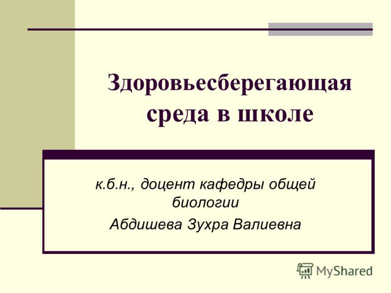 Здоровьесберегающая среда в школе к.б.н., доцент кафедры общей биологии Абдишева Зухра Валиевна