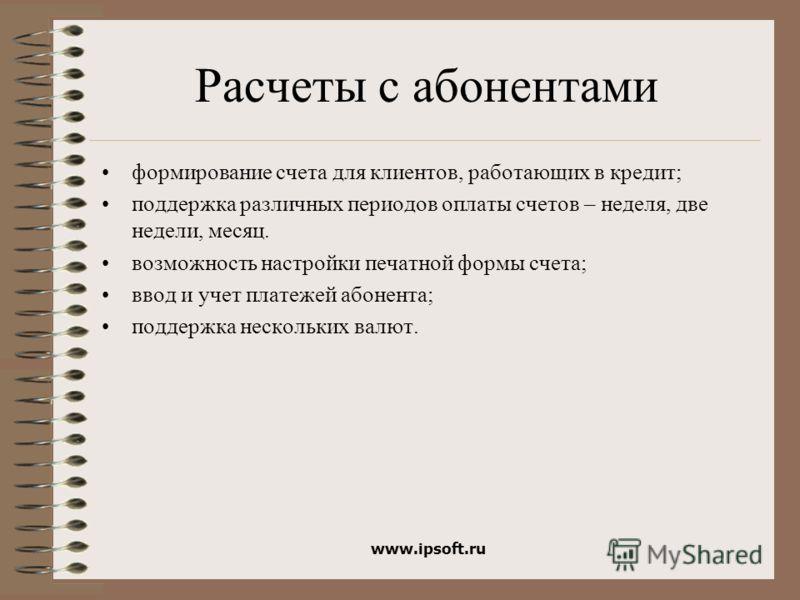 www.ipsoft.ru Расчеты с абонентами формирование счета для клиентов, работающих в кредит; поддержка различных периодов оплаты счетов – неделя, две недели, месяц. возможность настройки печатной формы счета; ввод и учет платежей абонента; поддержка неск