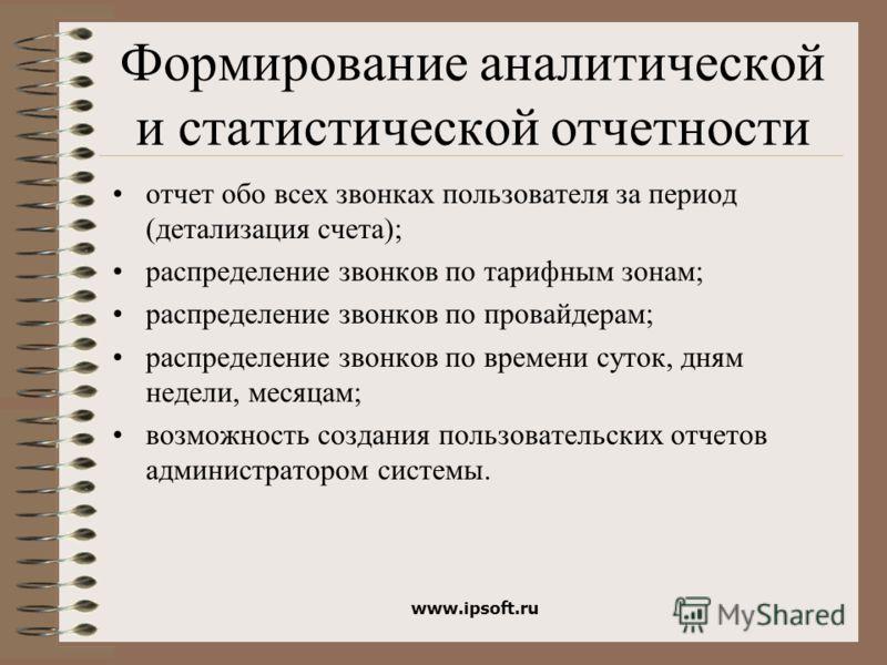 www.ipsoft.ru Формирование аналитической и статистической отчетности отчет обо всех звонках пользователя за период (детализация счета); распределение звонков по тарифным зонам; распределение звонков по провайдерам; распределение звонков по времени су
