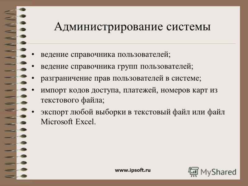 www.ipsoft.ru Администрирование системы ведение справочника пользователей; ведение справочника групп пользователей; разграничение прав пользователей в системе; импорт кодов доступа, платежей, номеров карт из текстового файла; экспорт любой выборки в
