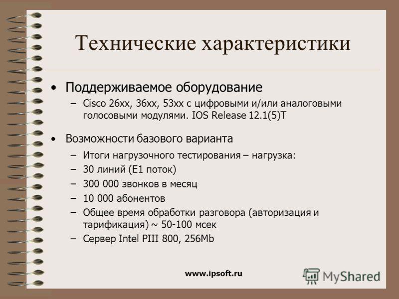www.ipsoft.ru Технические характеристики Поддерживаемое оборудование –Cisco 26xx, 36xx, 53xx с цифровыми и/или аналоговыми голосовыми модулями. IOS Release 12.1(5)T Возможности базового варианта –Итоги нагрузочного тестирования – нагрузка: –30 линий