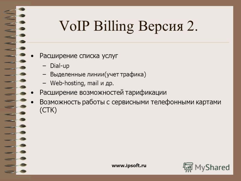 www.ipsoft.ru VoIP Billing Версия 2. Расширение списка услуг –Dial-up –Выделенные линии(учет трафика) –Web-hosting, mail и др. Расширение возможностей тарификации Возможность работы с сервисными телефонными картами (СТК)