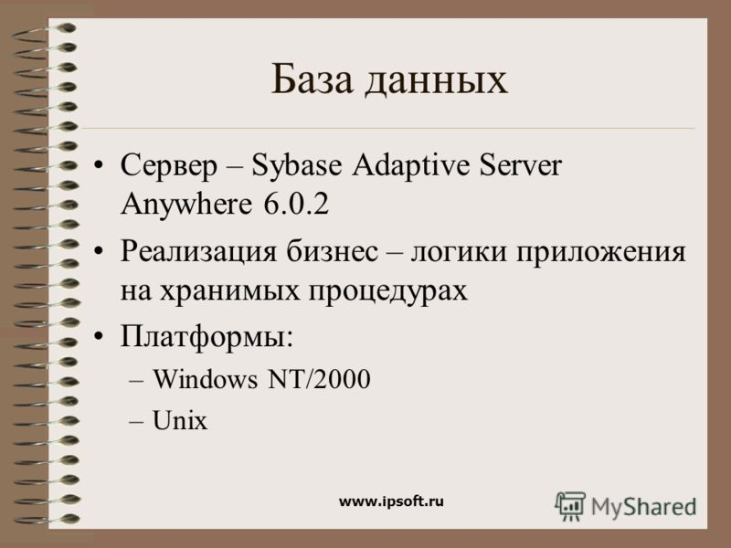 www.ipsoft.ru База данных Сервер – Sybase Adaptive Server Anywhere 6.0.2 Реализация бизнес – логики приложения на хранимых процедурах Платформы: –Windows NT/2000 –Unix