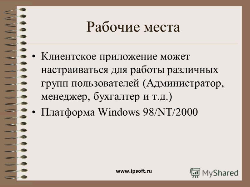 www.ipsoft.ru Рабочие места Клиентское приложение может настраиваться для работы различных групп пользователей (Администратор, менеджер, бухгалтер и т.д.) Платформа Windows 98/NT/2000