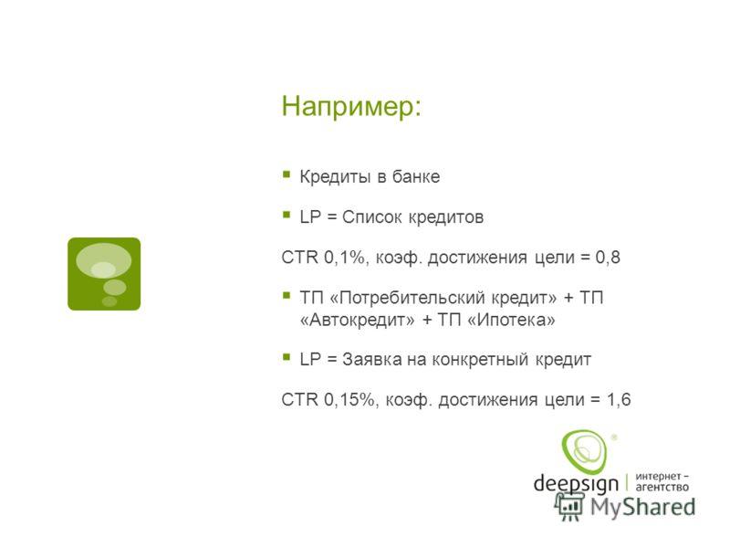 Например: Кредиты в банке LP = Cписок кредитов CTR 0,1%, коэф. достижения цели = 0,8 ТП «Потребительский кредит» + ТП «Автокредит» + ТП «Ипотека» LP = Заявка на конкретный кредит CTR 0,15%, коэф. достижения цели = 1,6