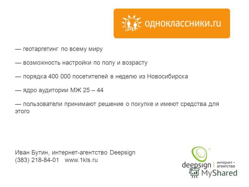 геотаргетинг по всему миру возможность настройки по полу и возрасту порядка 400 000 посетителей в неделю из Новосибирска ядро аудитории МЖ 25 – 44 пользователи принимают решение о покупке и имеют средства для этого Иван Бутин, интернет-агентство Deep