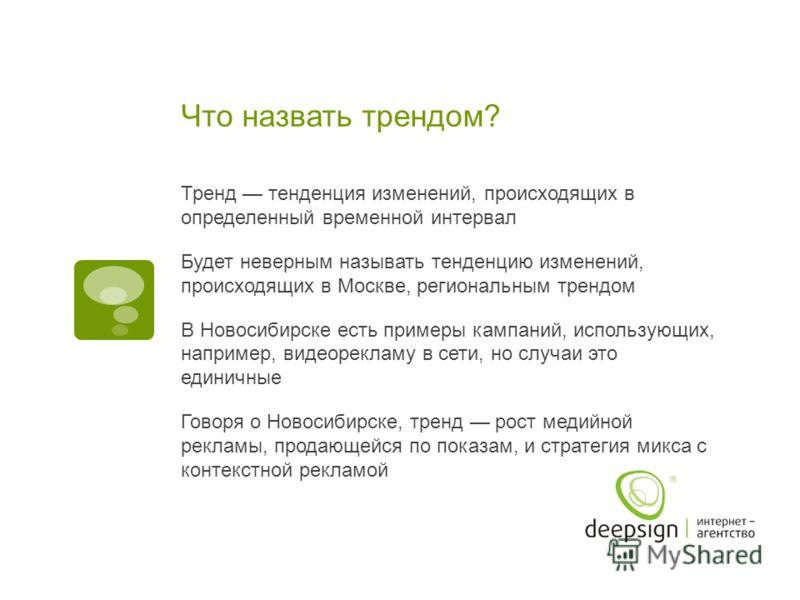 Что назвать трендом? Тренд тенденция изменений, происходящих в определенный временной интервал Будет неверным называть тенденцию изменений, происходящих в Москве, региональным трендом В Новосибирске есть примеры кампаний, использующих, например, виде