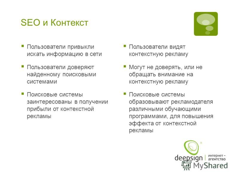 SEO и Контекст Пользователи привыкли искать информацию в сети Пользователи доверяют найденному поисковыми системами Поисковые системы заинтересованы в получении прибыли от контекстной рекламы Пользователи видят контекстную рекламу Могут не доверять,