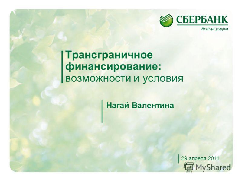 1 Трансграничное финансирование: возможности и условия Нагай Валентина 29 апреля 2011