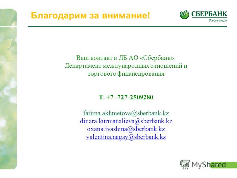 11 Благодарим за внимание! Ваш контакт в ДБ АО «Сбербанк»: Департамент международных отношений и торгового финансирования Т. +7 -727-2509280 fatima.akhmetova@sberbank.kz dinara.kurmanalieva@sberbank.kz oxana.ivashina@sberbank.kz valentina.nagay@sberb