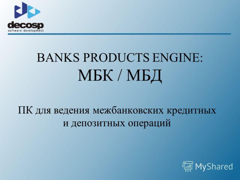 BANKS PRODUCTS ENGINE: МБК / МБД ПК для ведения межбанковских кредитных и депозитных операций
