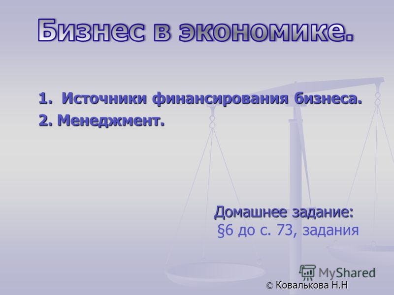 Домашнее задание: §6 до с. 73, задания © Ковалькова Н.Н 1. Источники финансирования бизнеса. 2. Менеджмент.