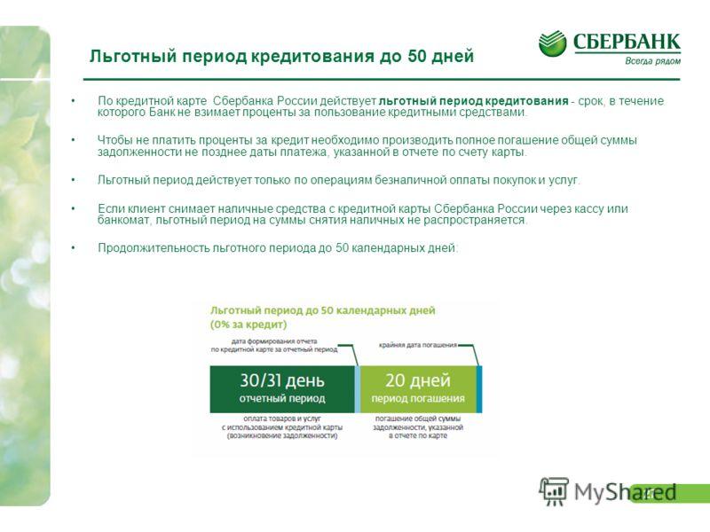 27 Льготный период кредитования до 50 дней По кредитной карте Сбербанка России действует льготный период кредитования - срок, в течение которого Банк не взимает проценты за пользование кредитными средствами. Чтобы не платить проценты за кредит необхо