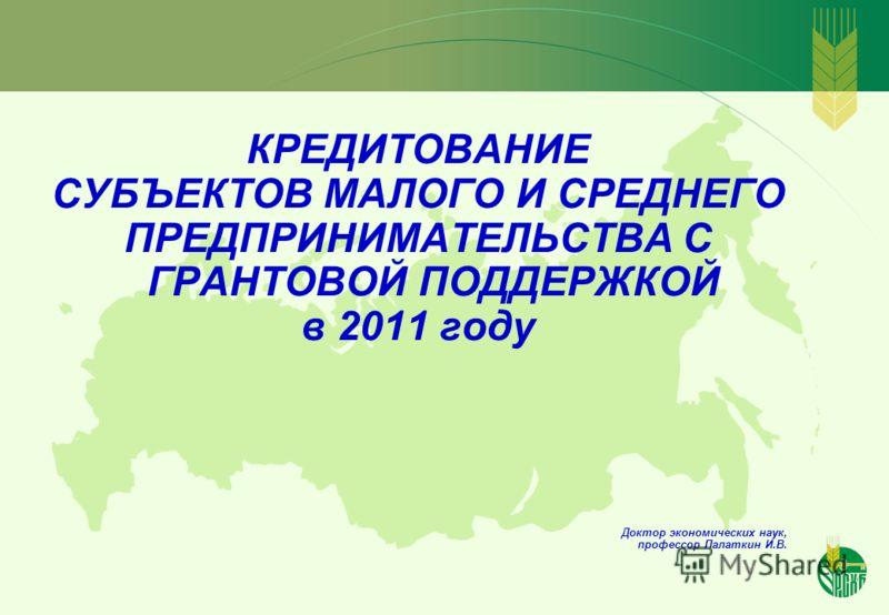 КРЕДИТОВАНИЕ СУБЪЕКТОВ МАЛОГО И СРЕДНЕГО ПРЕДПРИНИМАТЕЛЬСТВА С ГРАНТОВОЙ ПОДДЕРЖКОЙ в 2011 году Доктор экономических наук, профессор Палаткин И.В.