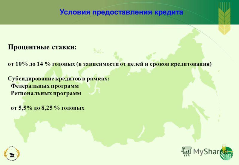 Условия предоставления кредита Процентные ставки: от 10% до 14 % годовых (в зависимости от целей и сроков кредитования) Субсидирование кредитов в рамках: Федеральных программ Региональных программ от 5,5% до 8,25 % годовых