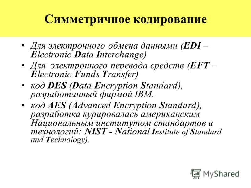 Симметричное кодирование Для электронного обмена данными (EDI – Electronic Data Interchange) Для электронного перевода средств (EFT – Electronic Funds Transfer) код DES (Data Encryption Standard), разработанный фирмой IBM. код AES (Advanced Encryptio