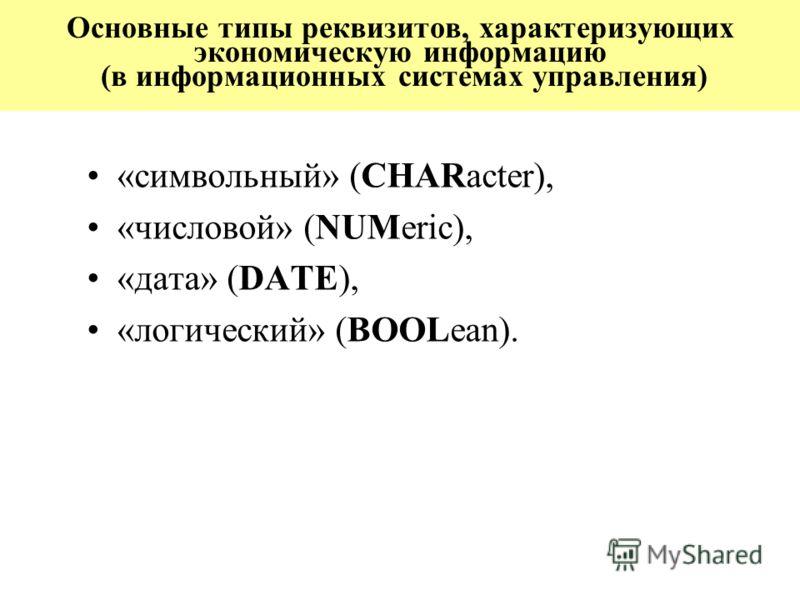 Основные типы реквизитов, характеризующих экономическую информацию (в информационных системах управления) «символьный» (CHARacter), «числовой» (NUMeric), «дата» (DATE), «логический» (BOOLean).