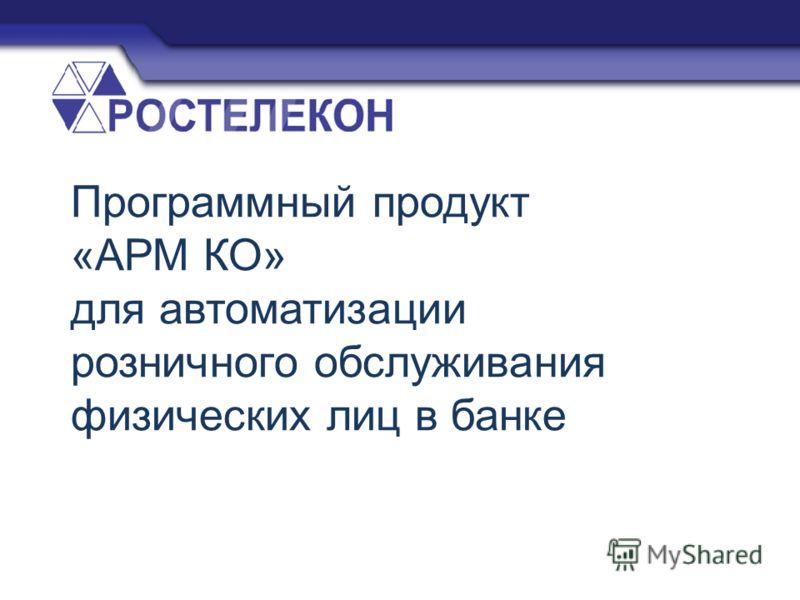 Программный продукт «АРМ КО» для автоматизации розничного обслуживания физических лиц в банке