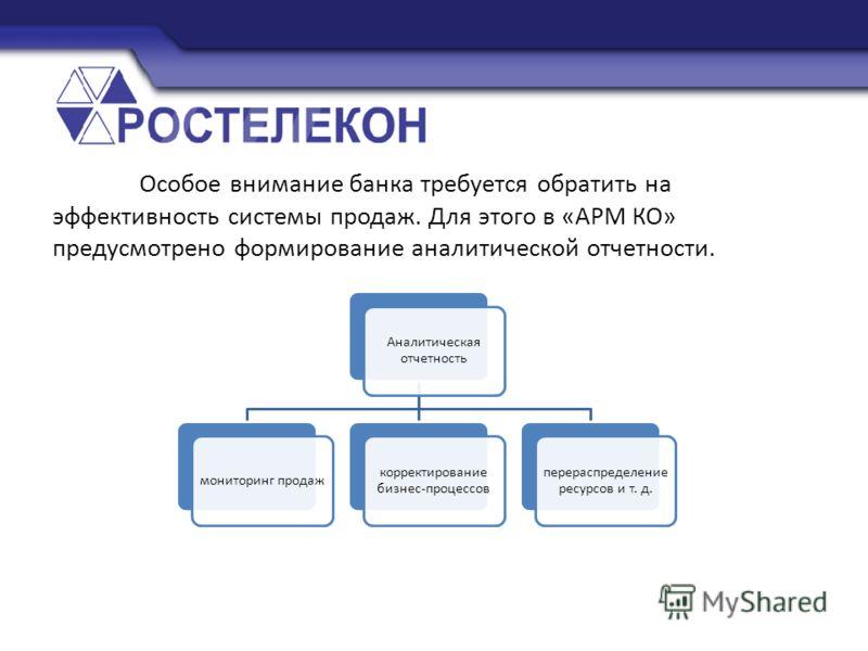 Особое внимание банка требуется обратить на эффективность системы продаж. Для этого в «АРМ КО» предусмотрено формирование аналитической отчетности. Аналитическая отчетность мониторинг продаж корректирование бизнес-процессов перераспределение ресурсов