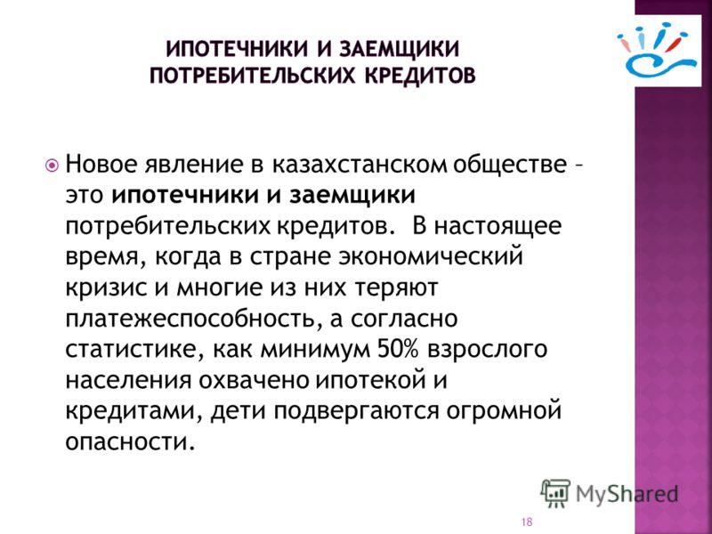 Новое явление в казахстанском обществе – это ипотечники и заемщики потребительских кредитов. В настоящее время, когда в стране экономический кризис и многие из них теряют платежеспособность, а согласно статистике, как минимум 50% взрослого населения