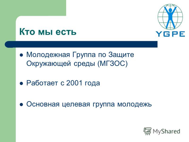 Кто мы есть Молодежная Группа по Защите Окружающей среды (МГЗОС) Работает с 2001 года Основная целевая группа молодежь