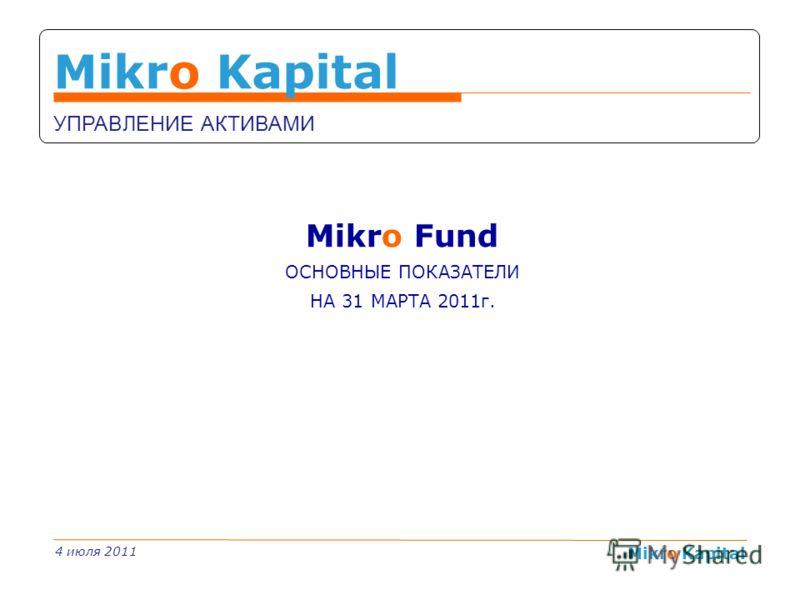 Mikro Kapital 1 Mikro Kapital УПРАВЛЕНИЕ АКТИВАМИ Mikro Fund ОСНОВНЫЕ ПОКАЗАТЕЛИ НА 31 МАРТА 2011г. 4 июля 2011