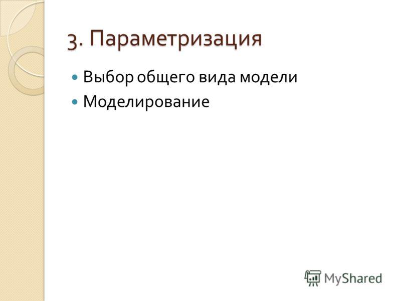 3. Параметризация Выбор общего вида модели Моделирование