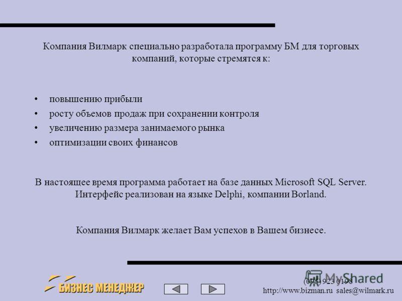 (095) 923 0198 http://www.bizman.ru sales@wilmark.ru Компания Вилмарк специально разработала программу БМ для торговых компаний, которые стремятся к: повышению прибыли росту объемов продаж при сохранении контроля увеличению размера занимаемого рынка