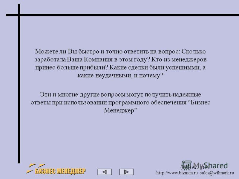 (095) 923 0198 http://www.bizman.ru sales@wilmark.ru Можете ли Вы быстро и точно ответить на вопрос: Сколько заработала Ваша Компания в этом году? Кто из менеджеров принес больше прибыли? Какие сделки были успешными, а какие неудачными, и почему? Эти